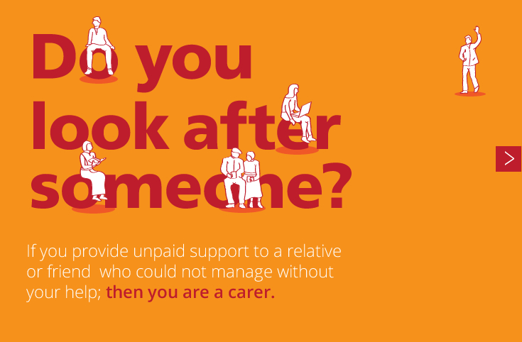 Do you look after someone? If you provide unpaid support to a relative or friend who could not manage without your help; then you are a carer.